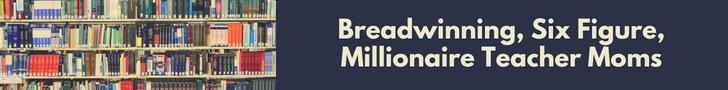 Breadwinning, Six Figure, Millionaire Teacher Moms