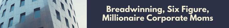 Breadwinning, Six Figure, Millionaire Corporate Moms
