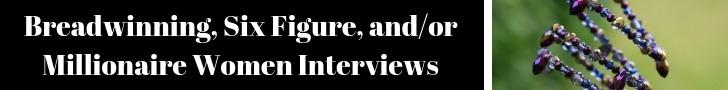 Breadwinning Six Figure Millionaire Women Interviews