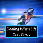 Dealing When Life Gets Crazy