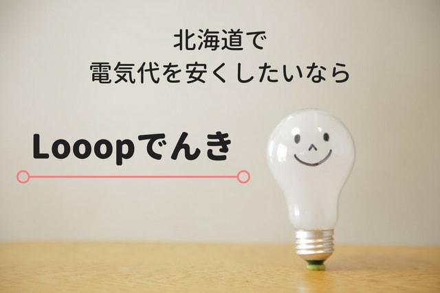 【北海道電力エリア】電気代を安くしたいならLooopでんき(るーぷでんき)がおすすめ