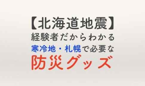 【北海道地震】経験者だからわかる 寒冷地札幌で必要な防災グッズ