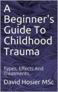 A Beginner's Guide To Childhood Trauma : Types, Effects And Treatments. 3