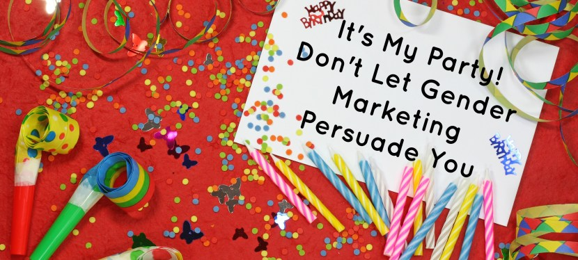 It's My Party! Don't Let Gender Marketing Persuade You