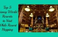 Top 5 Disney World Resorts to Visit While Resort Hopping
