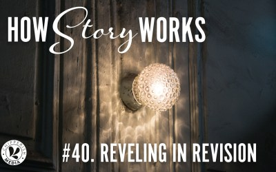 How Story Works #40. Reveling in Revision