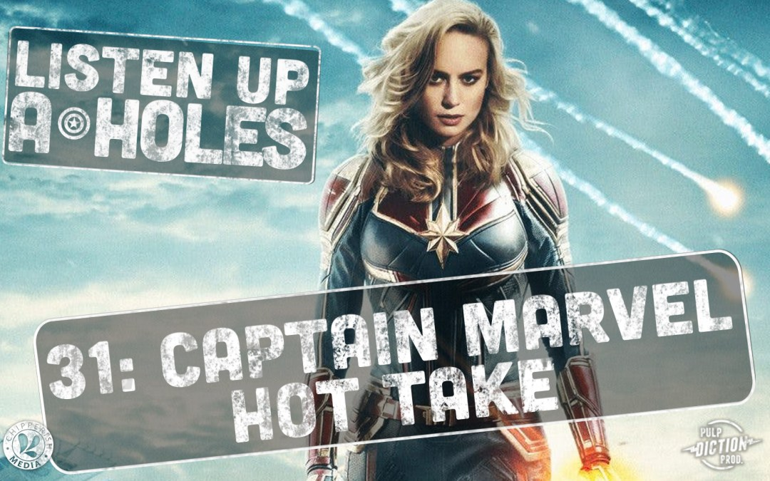 Listen Up A-Holes #31: Captain Marvel HOT TAKE!
