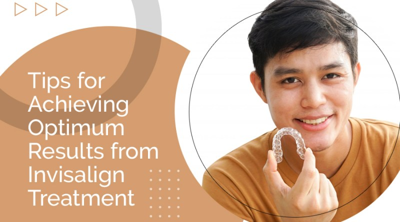 Tips for Achieving Optimum Results from Invisalign Treatment Invisalign Treatment