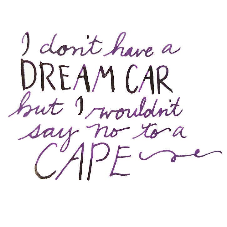 handlettered: I don't have a dream car, but I wouldn't say no to a cape