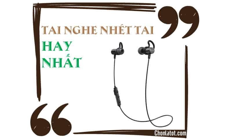 Top 5 tai nghe nhét tai tốt nhất