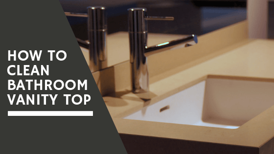 How to Clean Bathroom Vanity Top