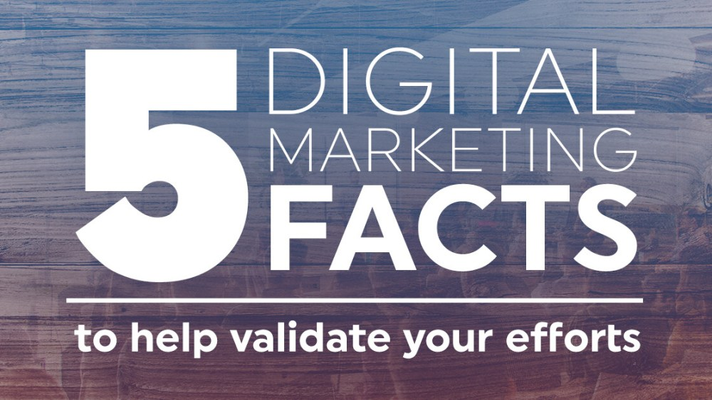 5 digital marketing facts to help validate your efforts