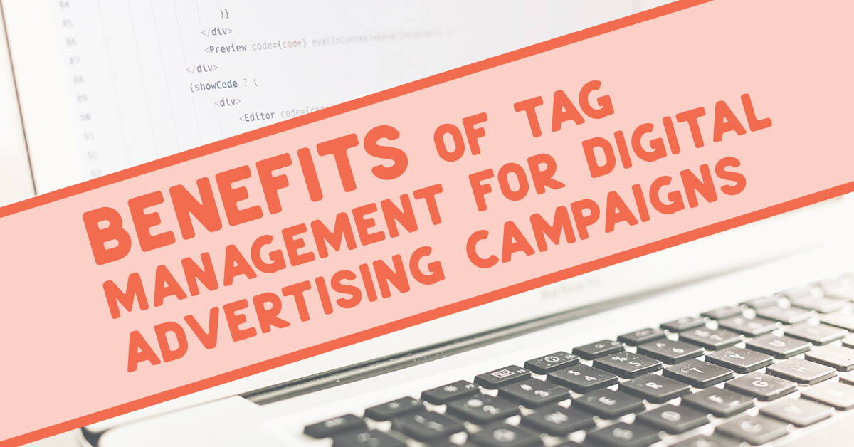 Benefits of tag management for digital advertising campaigns