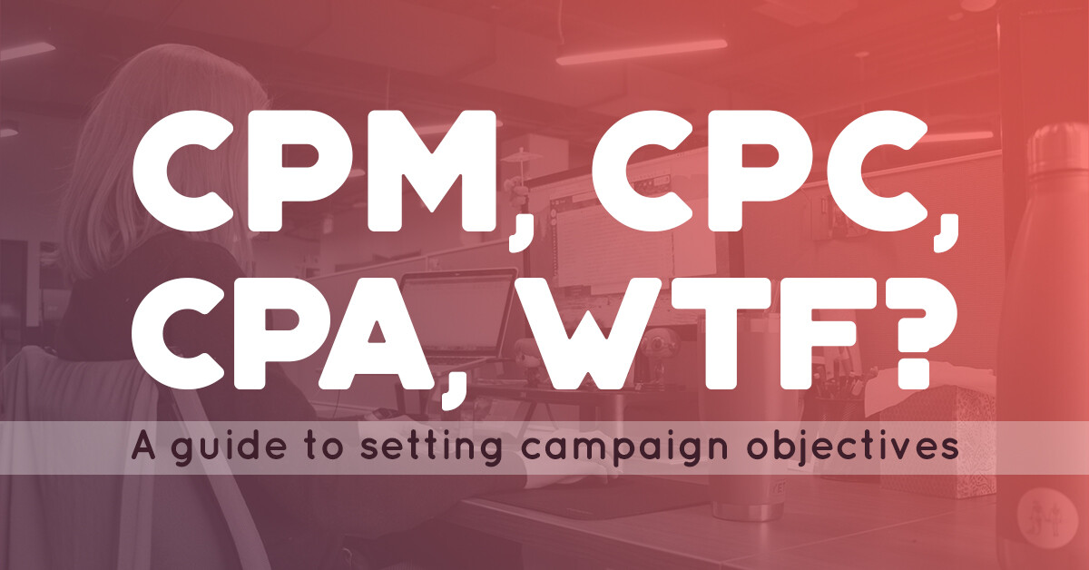 CPM, CPC, CPA, WTF? A guide to setting campaign objectives