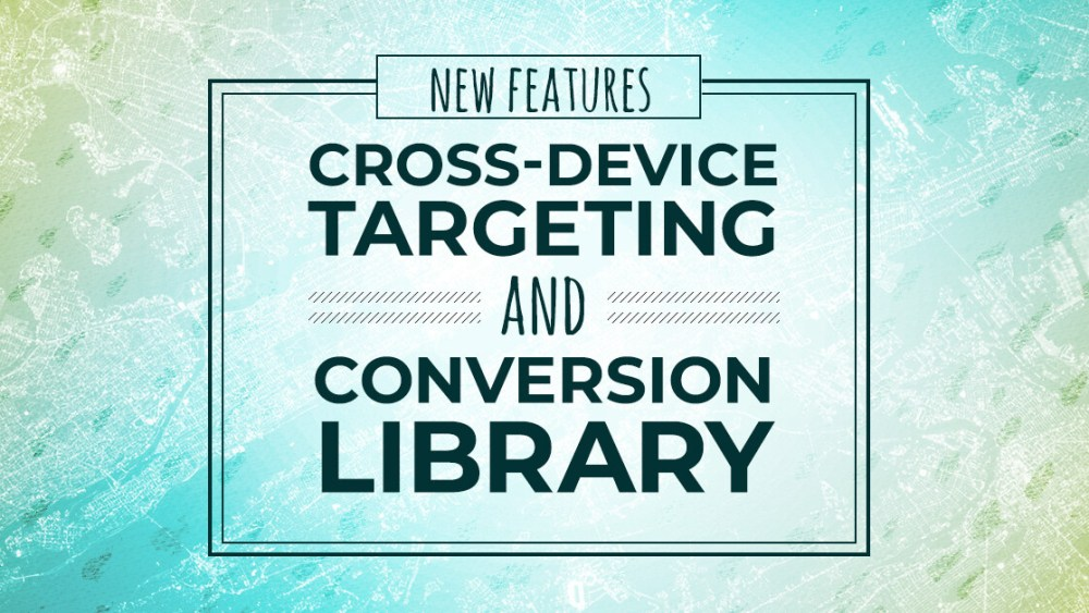 New features: Cross-device targeting and Conversion Library