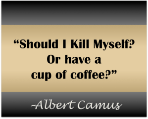 "Christa Wojo Quote Image ""Should I kill myself or have a cup of coffee?"" Albert Camus"