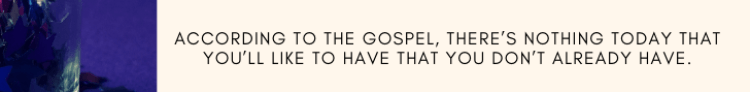 ACCORDING TO THE GOSPEL, THERE'S NOTHING TODAY THAT YOU'LL LIKE TO HAVE THAT YOU DON'T ALREADY HAVE.