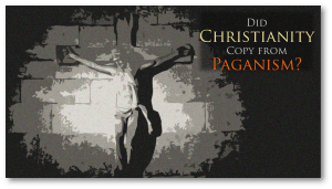 Did Christianity Copy from Paganism?