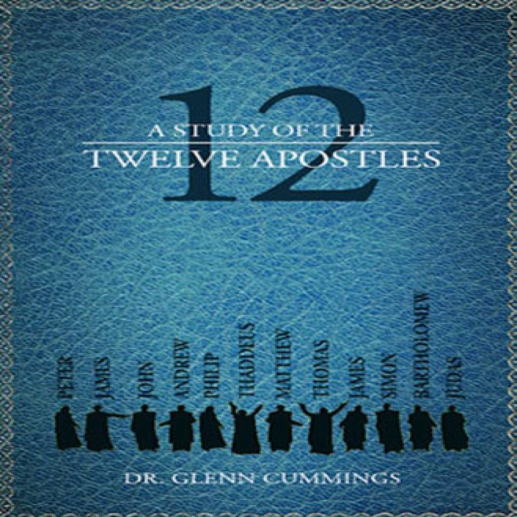 A Study Of The Twelve Apostles By Dr Glenn Cummings