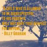 """A child who is allowed to be disrespectful to his parents will not have true respect for anyone."" - Billy Graham"