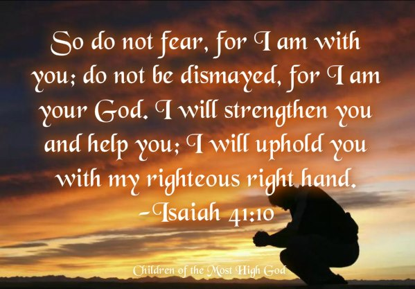 Image result for Isaiah 41:10 - Fear thou not; for I [am] with thee: be not dismayed; for I [am] thy God: I will strengthen thee; yea, I will help thee; yea, I will uphold thee with the right hand of my righteousness.