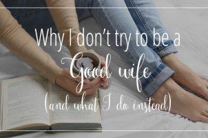 Why I Don't Try to Be a Good Wife (and what I do instead)