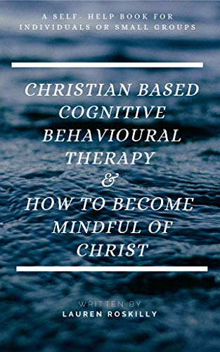 Christian Based Cognitive Behavioural Therapy and How To Become Mindful Of Christ