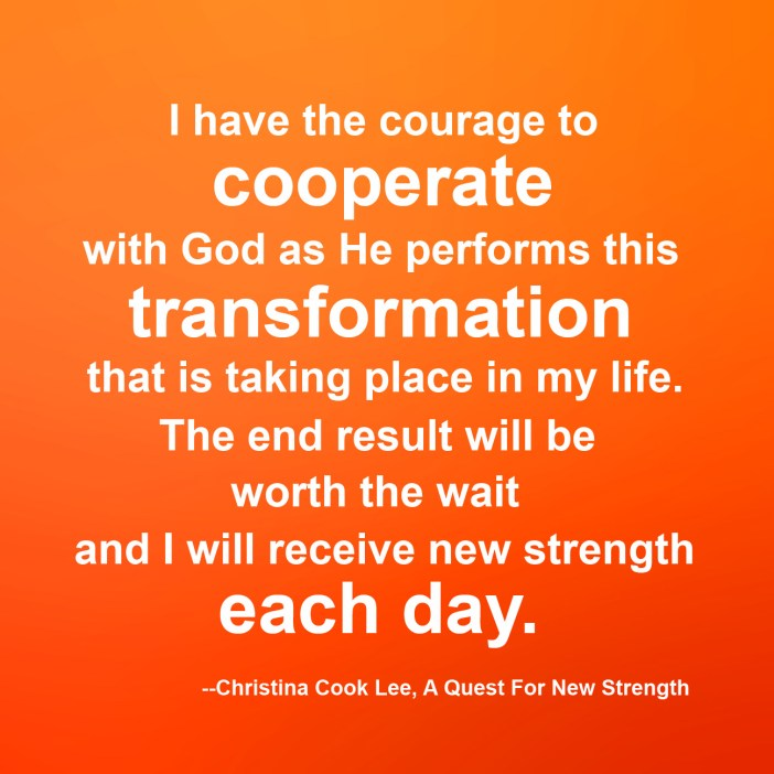 I have the courage to cooperate with God as He performs this transformation that is taking place in my life. The end result will be worth the wait and I will receive new strength each day. --Christina Cook Lee