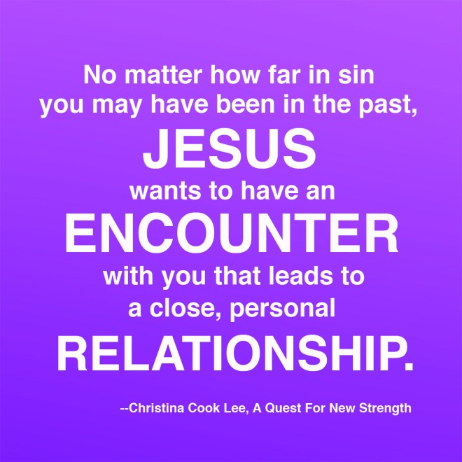 No matter how far in sin you may have been in the past, Jesus wants to have an encounter with you that leads to a close, personal relationship. --Christina Cook Lee, A Quest For New Strength