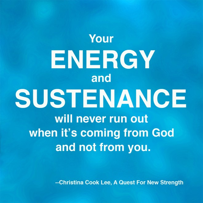 Your energy and sustenance will never run out when it's coming from God and not from you. --Christina Cook Lee, A Quest For New Strength