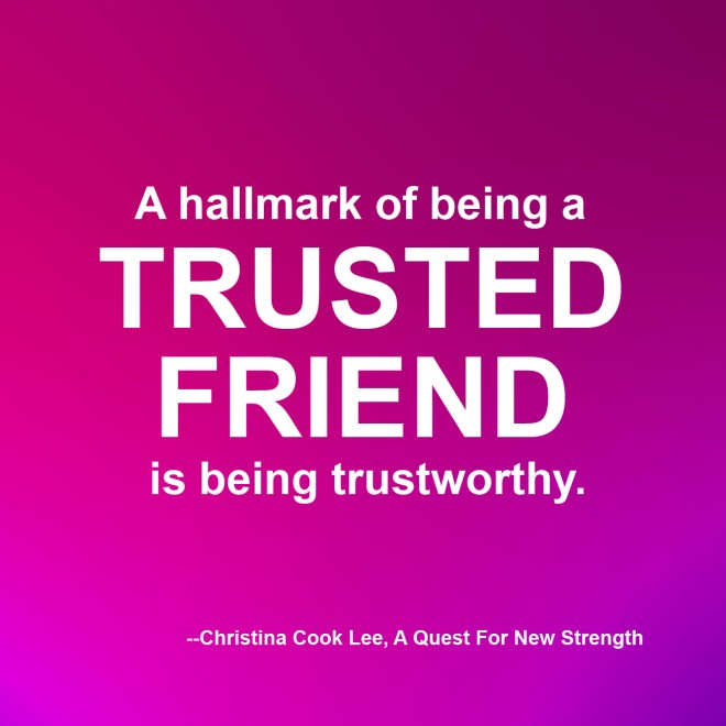 A hallmark of being a trusted friend is being trustworthy. --Christina Cook Lee, A Quest For New Strength