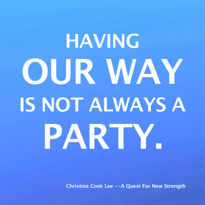 Having our way is not always a party. --Christina Cook Lee, A Quest For New Strength