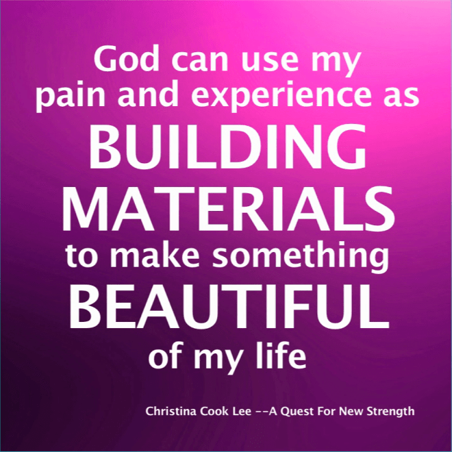 God can use my pain and experience as building materials to make something beautiful of my life. --Christina Cook Lee, A Quest For New Strength