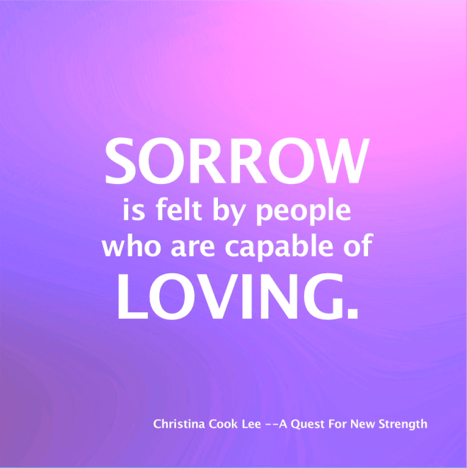 Sorrow is felt by people who are capable of loving. --Christina Cook Lee, A Quest For New Strength