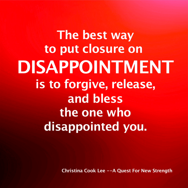 The best way to put closure on disappointment is to forgive, release, and bless the one who disappointed you. --Christina Cook Lee, A Quest For New Strength