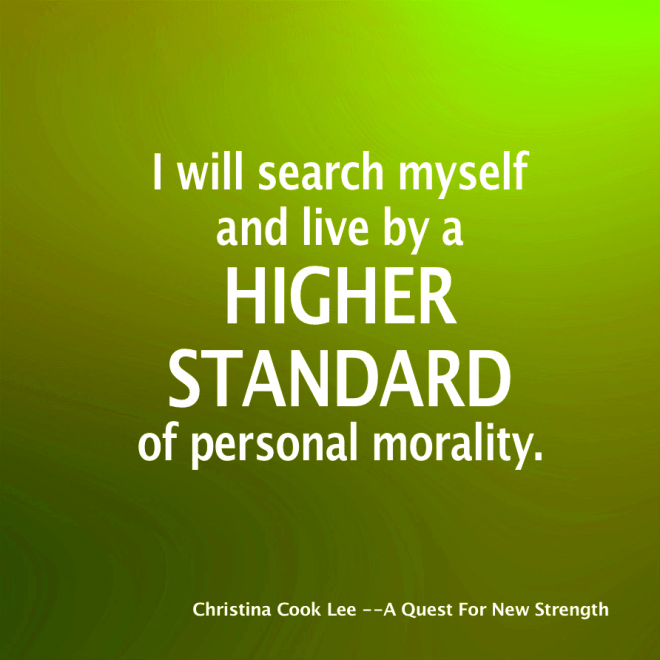 I will search myself and live by a higher standard of personal morality. --Christina Cook Lee, A Quest For New Strength