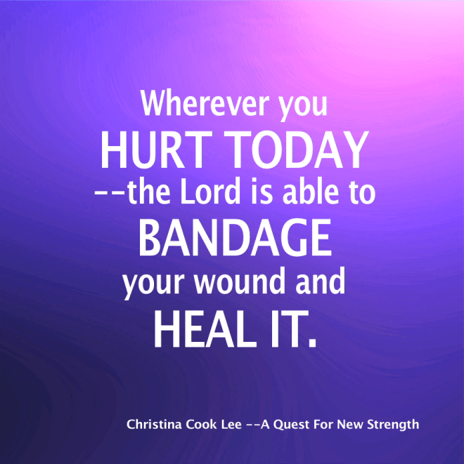 Wherever you hurt today--the Lord is able to bandage your would and heal it. --Christina Cook Lee, A Quest For New Strength