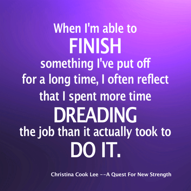 When I'm able to finish something I've put off for a long time, I often reflect that I spent more time dreading the job than it actually took to do it. --Christina Cook Lee, A Quest For New Strength
