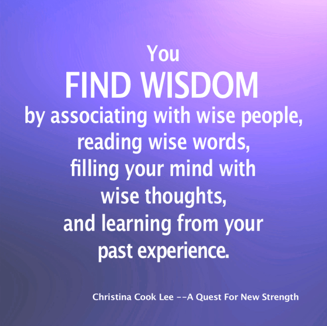 You find wisdom by associating with wise people, reading wise words, filling your mind with wise thoughts and learning from your past experience. --Christina Cook Lee, A Quest For New Strength