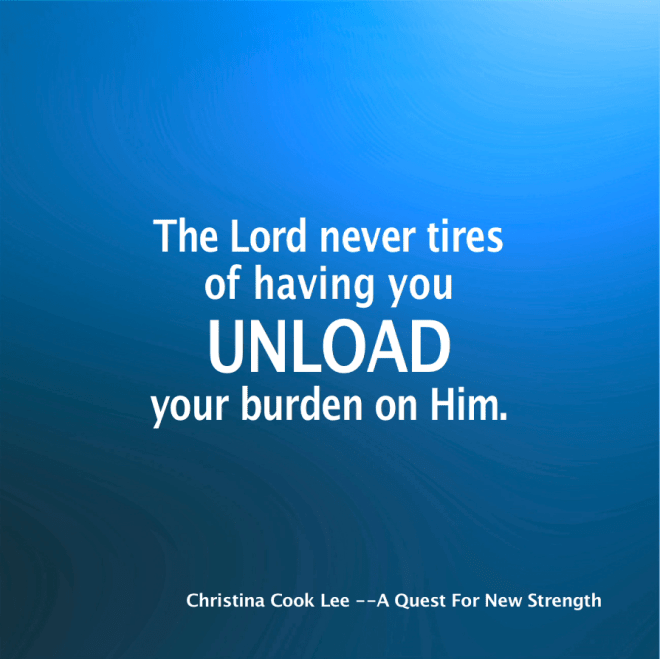 The Lord never tires of having you unload your burden on Him. --Christina Cook Lee, A Quest For New Strength