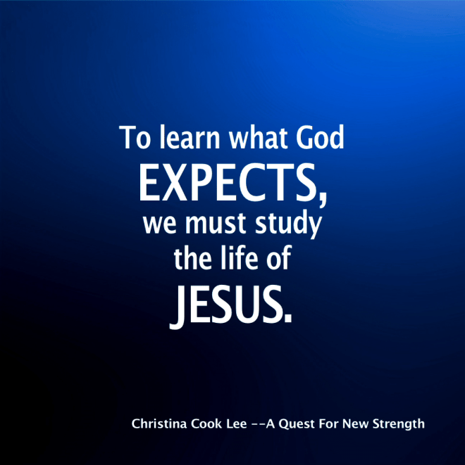 To learn what God expects, we just study the life of Jesus. --Christina Cook Lee, A Quest For New Strength