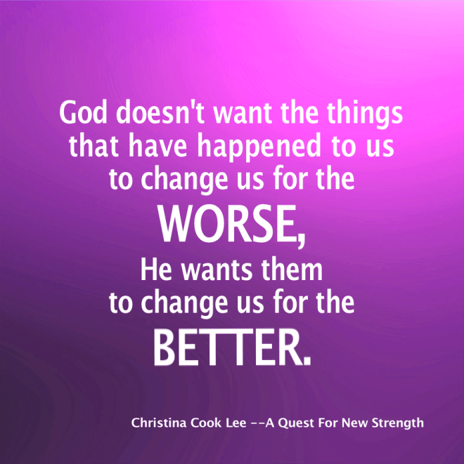 God doesn't want the things that have happened to us to change us for the worse—He wants them to change us for the better.