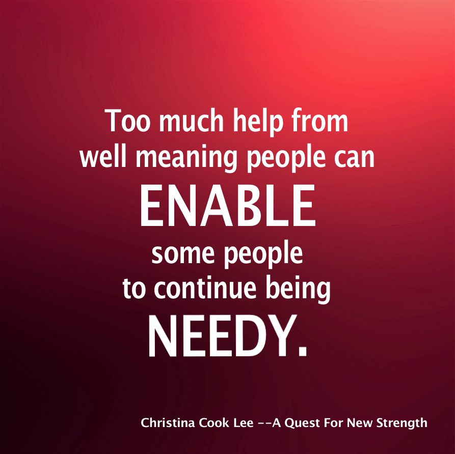 Too much help from well meaning people can enable some people to continue being needy. --Christina Cook Lee, A Quest For New Strength
