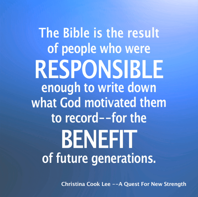 The Bible is the result of people who were responsible enough to write down what God motivated them to record—for the benefit of future generations. --Christina Cook Lee, A Quest For New Strength