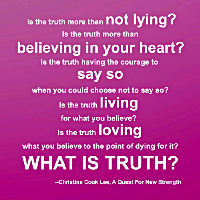 Is truth more than not lying? Is truth more than believing in your heart? Is truth having the courage to say so, when you could choose not to say so? Is truth living what you believe? Is truth loving what you believe to the point of dying for it? --Christina Cook Lee, A Quest For New Strength