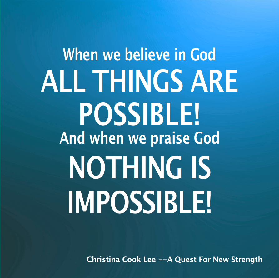 When we believe in God—all things are possible! And when we praise God—nothing is impossible! --Christina Cook Lee, A Quest For New Strength