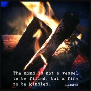 """The mind is not a vessel to be filled, but a fire to be kindled."" -Plutarch"