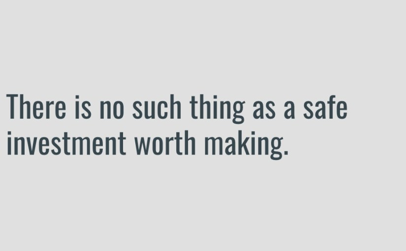 A slide from our Personal Finance Day presentation: There is no such thing as a safe investment worth making.
