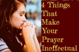 4 Things That Make Your Prayer Ineffectual