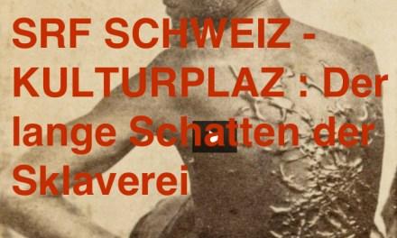 SRF SCHWEIZ – KULTURPLAZ : Der lange Schatten der Sklaverei (Mittwoch 24/01/18)